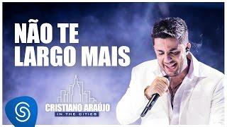 Cristiano Araújo - Não Te Largo Mais (DVD In The Cities) [Vídeo Oficial]