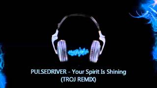 PULSEDRIVER - Your Spirit Is Shining TROJ REMIX)