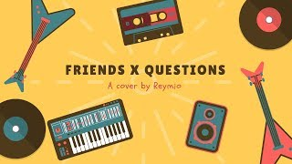 Friends x Questions ( Cover by Reymio )