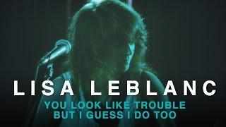 Lisa LeBlanc | You Look Like Trouble But I Guess I Do Too