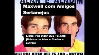 Liguei Pra Dizer Que Te Amo - Maxwell Sincero com Amigos Sertanejos
