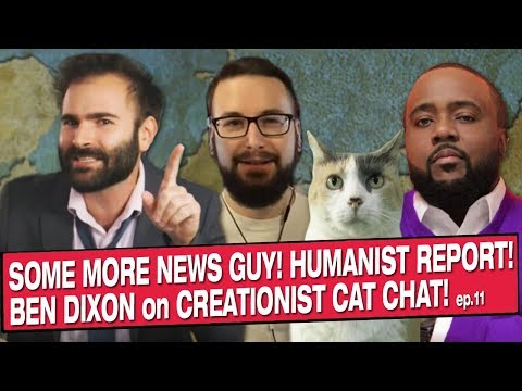 Some More News Guy! Humanist Report! Ben Dixon! On Creationist Cat Chat!