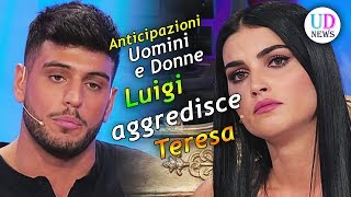 Anticipazioni Uomini e Donne. Luigi Aggredisce Teresa!