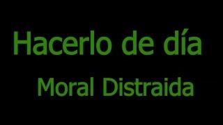 Hacerlo de día - Moral Distraída (letra)