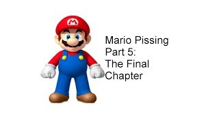 Mario Pissing Part 5: The Final Chapter