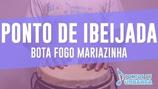 Ponto de Ibeijada - Bota fogo Mariazinha