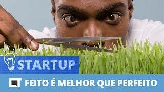 Feito é melhor que perfeito [Canaltech Startup #18]