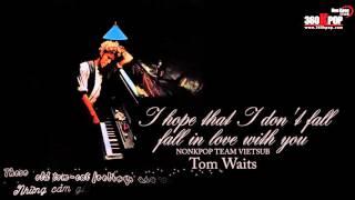 [Vietsub+Kara][FMV] Tom Waits - I hope that I don't fall in love with you