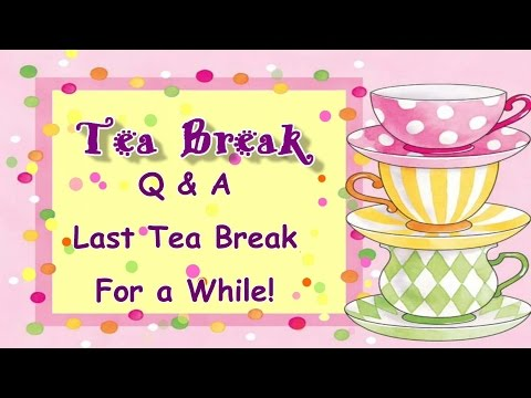 Q&A And Last Tea Break For A While