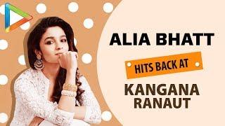 Alia Bhatt HITS back at Kangna Ranaut