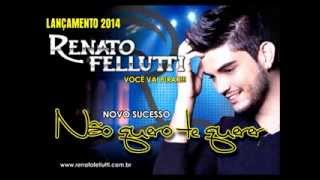 Renato Fellutti - Não quero te querer (( LANÇAMENTO 2014 ))