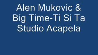 Alen Mukovic & Big Time-Ti Si Ta Studio Acapela.wmv