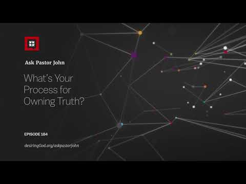 What's Your Process for Owning Truth? // Ask Pastor John