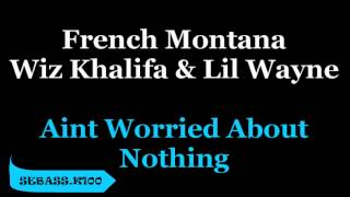 Aint Worried About Nothing (Remix) Wiz Khalifa, Lil Wayne, French Montana