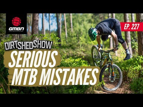Serious Mistakes In Mountain Biking | Dirt Shed Show Ep. 227