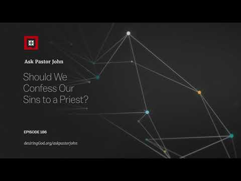 Should We Confess Our Sins to a Priest? // Ask Pastor John