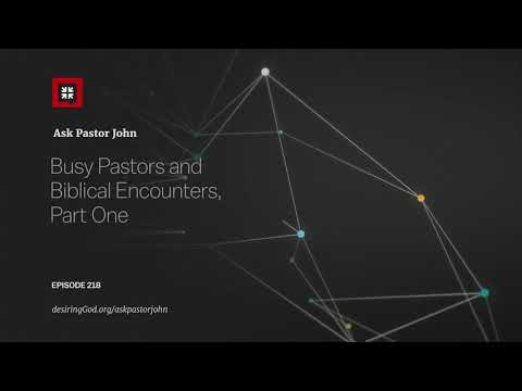 Busy Pastors and Biblical Encounters, Part One // Ask Pastor John