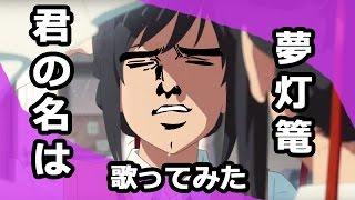 【歌ってみた】 夢灯籠(Yume Tourou) Kimi no na wa OP 【Rヤン~K運】