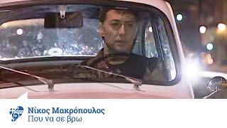 Νίκος Μακρόπουλος - Πού να σε βρω | Nikos Makropoulos - Pou na se vro - Official Video Clip