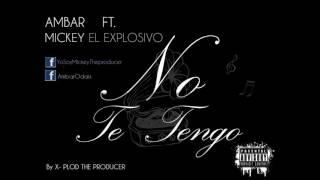 NO TE TENGO ( AMBAR FT. MICKEY EL EXPLOSIVO ) By X-PLOD THE PRODUCER