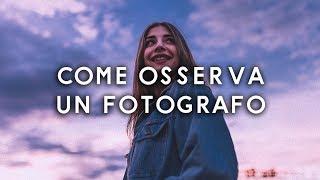 COME OSSERVA UN FOTOGRAFO - TUTORIAL FOTOGRAFIA