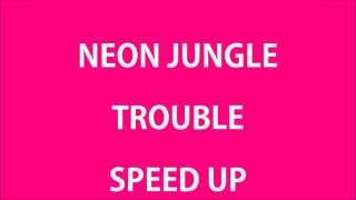 Neon Jungle - Trouble (SPEED UP)