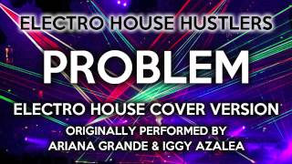 Problem (Electro House Hustlers EDM Remix) [Cover Tribute to Ariana Grande & Iggy Azalea]
