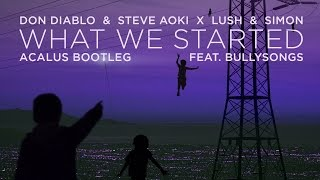 Don Diablo & Steve Aoki x Lush & Simon - What We Started (Acalus Bootleg) [feat. BullySongs]