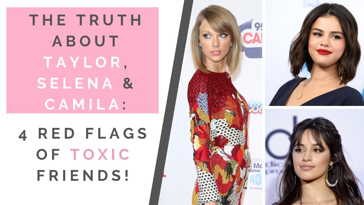 The Truth about Taylor Swift Selena Gomez & Camila  Cabello: 4 Traits of Toxic Friends