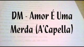 DM - Amor É Uma Merda (A'Capella)
