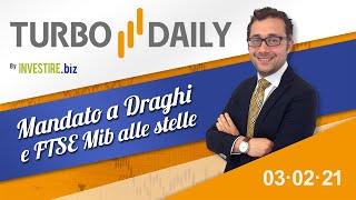 Turbo Daily 03.02.2021 - Mandato a Draghi e FTSE Mib alle stelle
