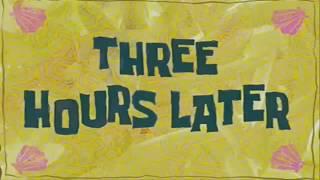Three hours later SpongeBob.