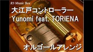 大江戸コントローラー/Yunomi feat. TORIENA【オルゴール】