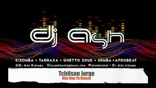 DJ ASH PRESENTS ★ Tchilson Jorge - Não Vou Te Deixar ★