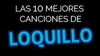 Las 10 mejores canciones de LOQUILLO