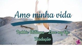 Tradução da Música: Love my life - Robbie Williams - Amo minha vida.