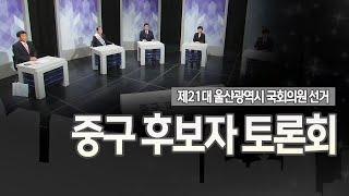 [선택 2020] 제21대 국회의원선거 울산광역시 중구 후보자 토론회 다시보기