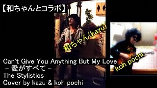 Can't Give You Anything But My Love - 愛がすべて - Cover by kazu & koh pochi - The Stylistics【和ちゃんとコラボ】