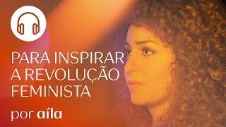 PLAYLIST Para inspirar a revolução feminista - Por Aíla