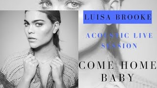COME HOME BABY (Acoustic Session) by Luisa Brooke