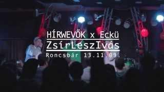 Hírwevők - ZsírLeszIvás km Eckü [LIVE RONCSBÁR 13.11.09.]