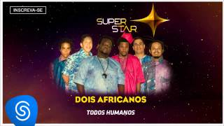 Dois Africanos - Todos Humanos (SuperStar 2015) [Áudio Oficial]