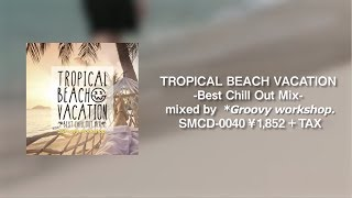 TROPICAL BEACH VACATION -Best Chill Out Mix- mixed by *Groovy workshop. 【 Trailer 】