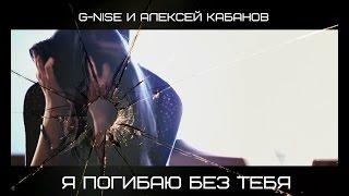 G-Nise и Алексей Кабанов (Корни) - Я погибаю без тебя (Официальный клип)