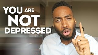 YOU ARE NOT DEPRESSED, STOP IT!
