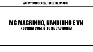Mc MAGRINHO, NANDINHO E VN - NOVINHA COM JEITO DE CACHORRA [LANÇAMENTO 2013]