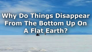 Why Do Things Disappear From The Bottom Up On A Flat Earth?