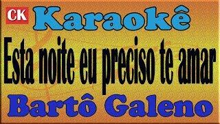 Bartô Galeno - Esta noite eu preciso te amar Karaokê
