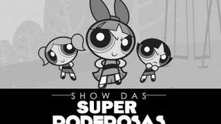 Lindinha, Florzinha, Docinho - Show das Super Poderosas (As Meninas Superpoderosas)