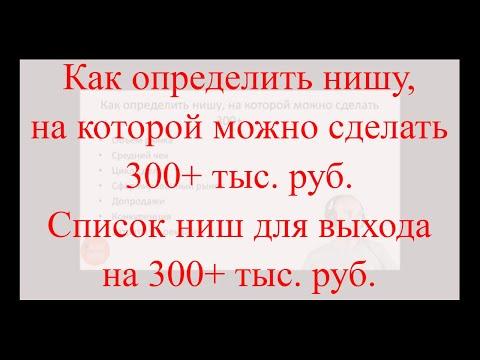 Как определить нишу, на которой можно сделать 300+ тыс. руб. | Список ниш для выхода 300+